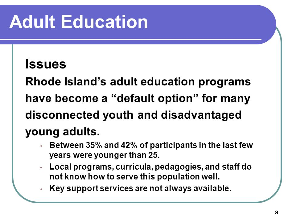 8 Adult Education Issues Rhode Island's adult education programs have become a default option for many disconnected youth and disadvantaged young adults.