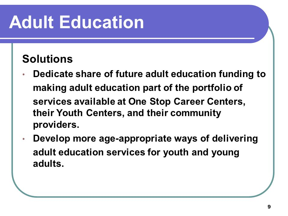 9 Adult Education Solutions Dedicate share of future adult education funding to making adult education part of the portfolio of services available at One Stop Career Centers, their Youth Centers, and their community providers.