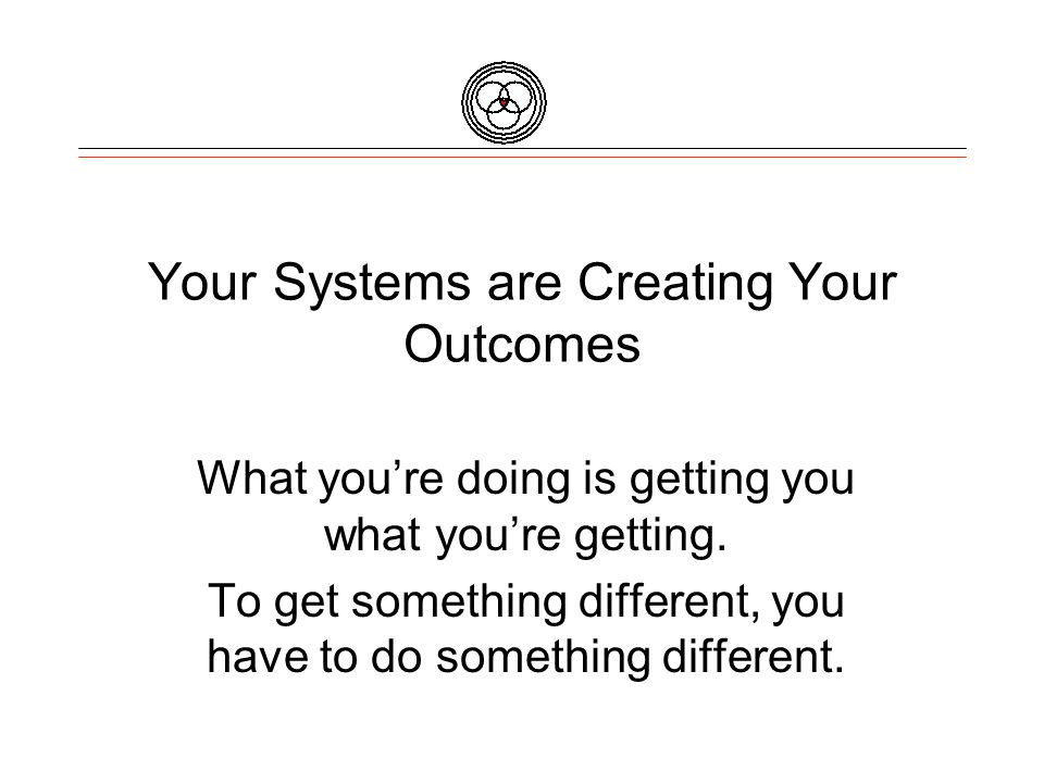 Your Systems are Creating Your Outcomes What you're doing is getting you what you're getting.