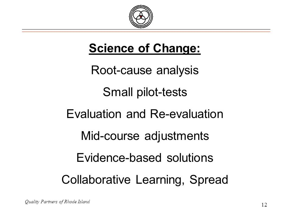 Quality Partners of Rhode Island 12 Science of Change: Root-cause analysis Small pilot-tests Evaluation and Re-evaluation Mid-course adjustments Evidence-based solutions Collaborative Learning, Spread