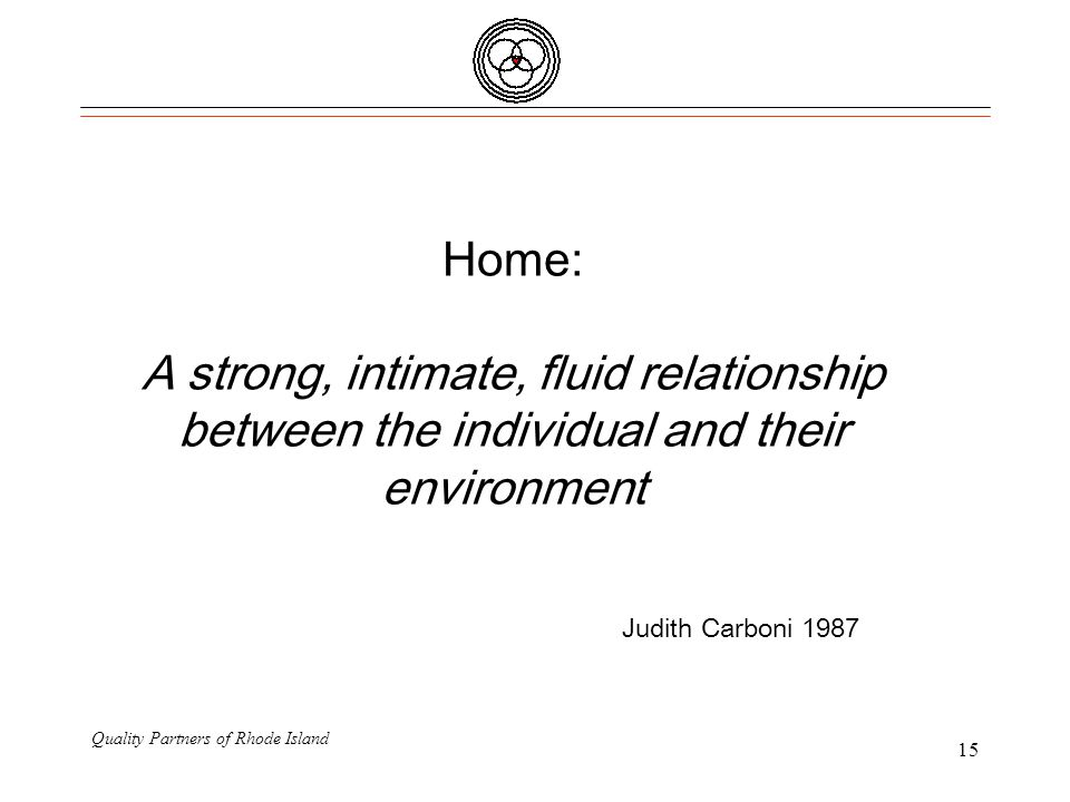 Quality Partners of Rhode Island 15 Home: A strong, intimate, fluid relationship between the individual and their environment Judith Carboni 1987
