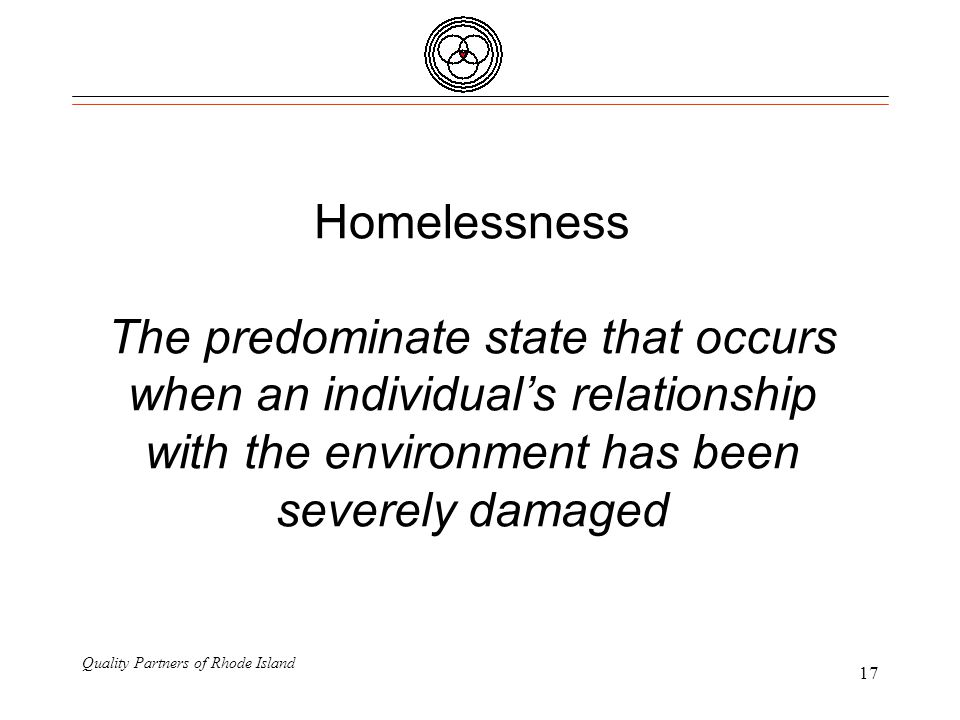 Quality Partners of Rhode Island 17 Homelessness The predominate state that occurs when an individual's relationship with the environment has been severely damaged