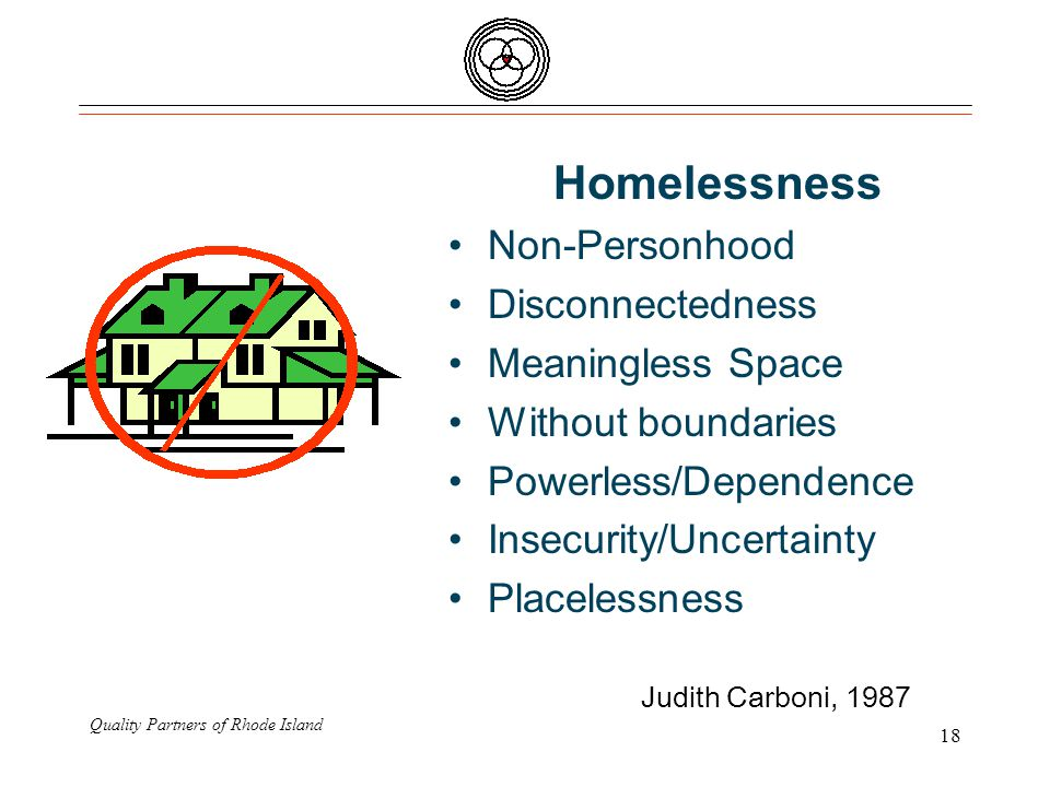 Quality Partners of Rhode Island 18 Homelessness Non-Personhood Disconnectedness Meaningless Space Without boundaries Powerless/Dependence Insecurity/Uncertainty Placelessness Judith Carboni, 1987