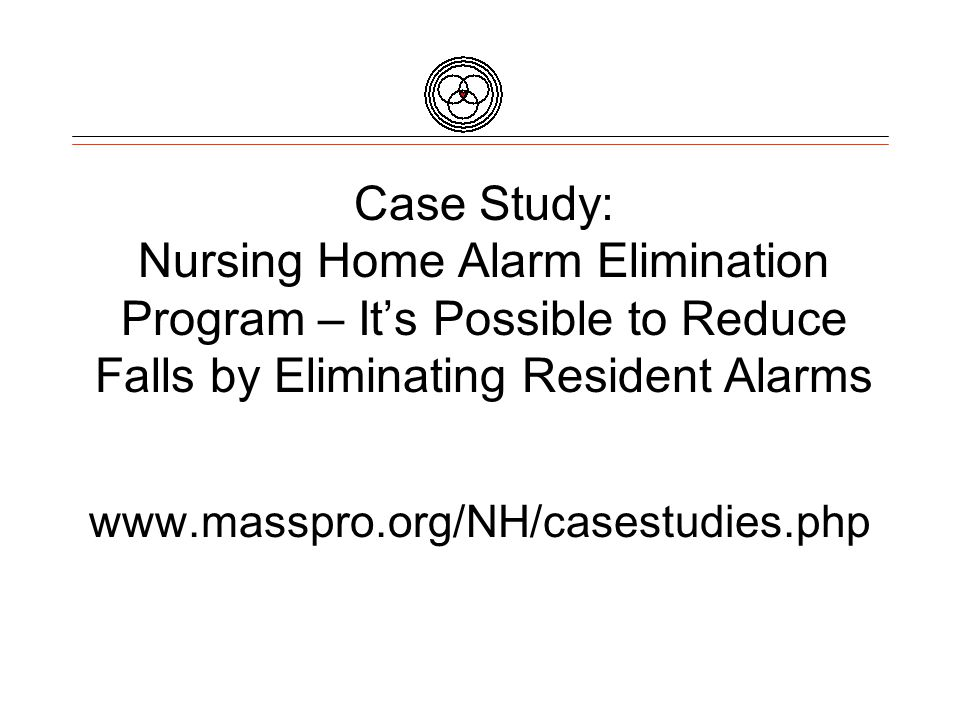 Case Study: Nursing Home Alarm Elimination Program – It's Possible to Reduce Falls by Eliminating Resident Alarms www.masspro.org/NH/casestudies.php