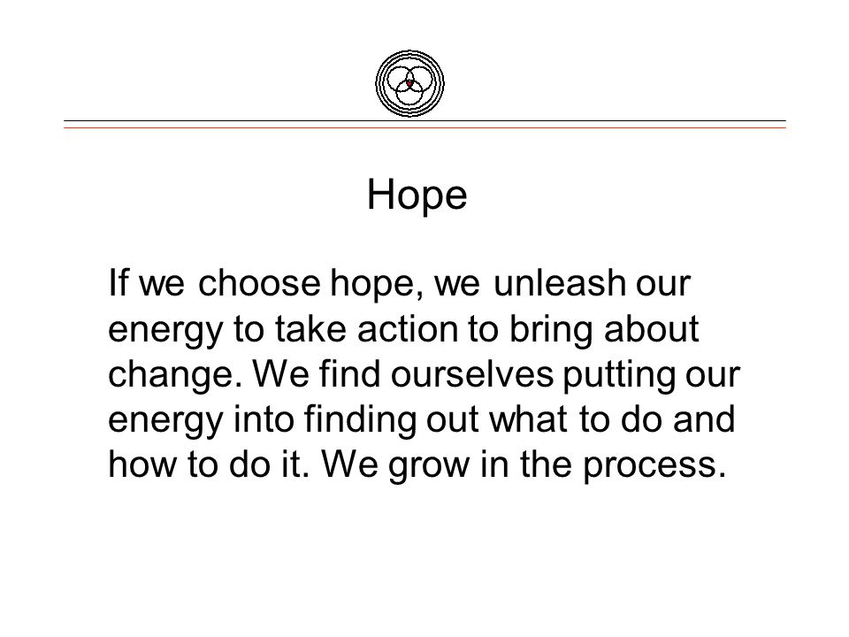 Hope If we choose hope, we unleash our energy to take action to bring about change.