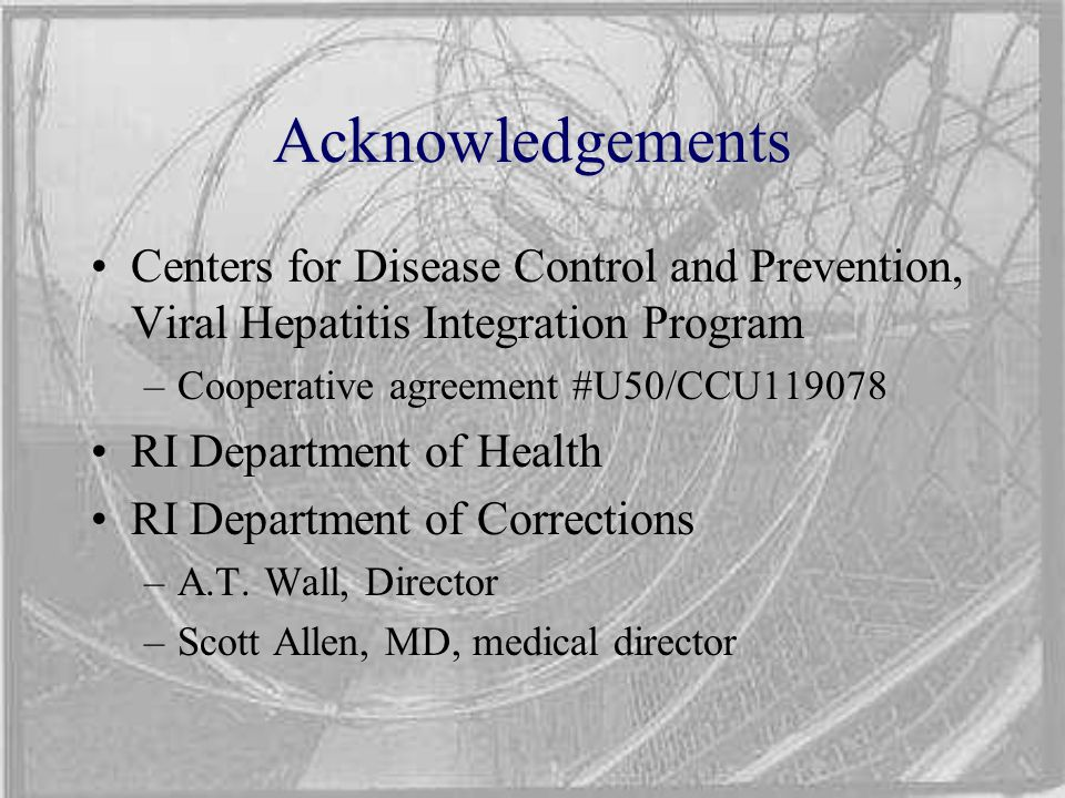 Acknowledgements Centers for Disease Control and Prevention, Viral Hepatitis Integration Program –Cooperative agreement #U50/CCU119078 RI Department of Health RI Department of Corrections –A.T.