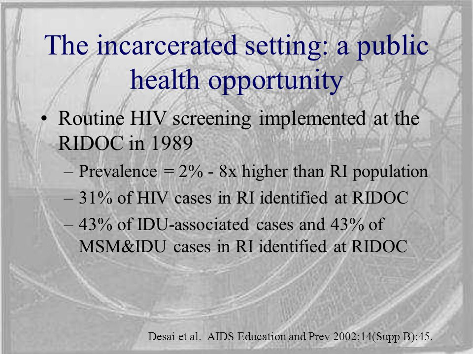 The incarcerated setting: a public health opportunity Routine HIV screening implemented at the RIDOC in 1989 –Prevalence = 2% - 8x higher than RI popu