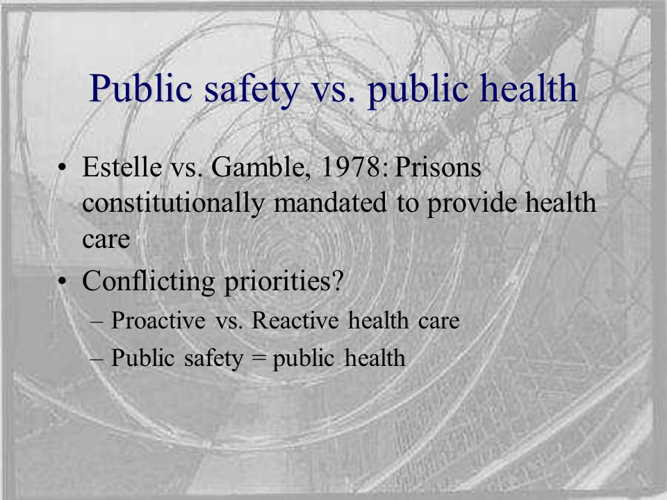 Public safety vs. public health Estelle vs. Gamble, 1978: Prisons constitutionally mandated to provide health care Conflicting priorities? –Proactive