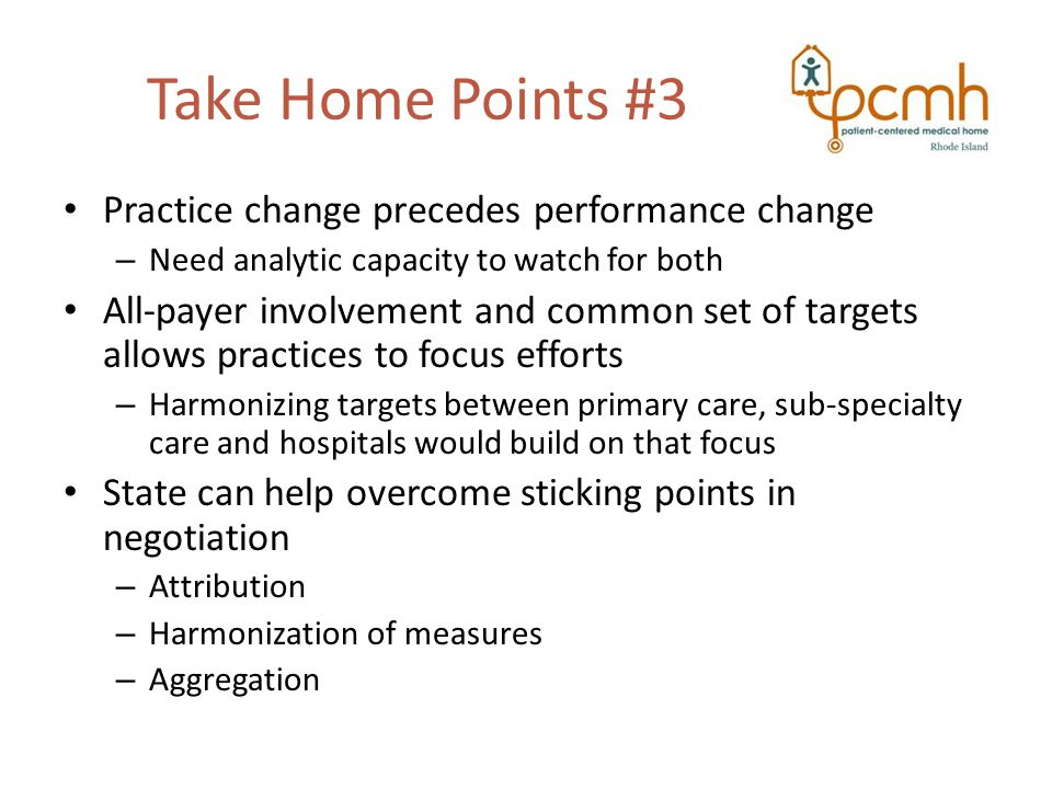 Take Home Points #3 Practice change precedes performance change – Need analytic capacity to watch for both All-payer involvement and common set of targets allows practices to focus efforts – Harmonizing targets between primary care, sub-specialty care and hospitals would build on that focus State can help overcome sticking points in negotiation – Attribution – Harmonization of measures – Aggregation