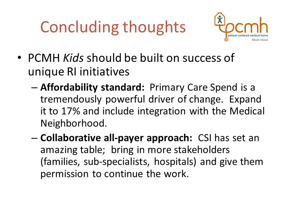 Concluding thoughts PCMH Kids should be built on success of unique RI initiatives – Affordability standard: Primary Care Spend is a tremendously powerful driver of change.