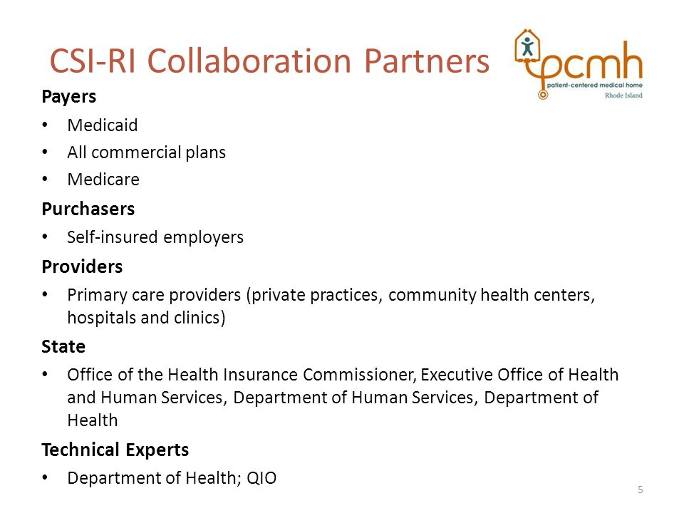 CSI-RI Collaboration Partners Payers Medicaid All commercial plans Medicare Purchasers Self-insured employers Providers Primary care providers (private practices, community health centers, hospitals and clinics) State Office of the Health Insurance Commissioner, Executive Office of Health and Human Services, Department of Human Services, Department of Health Technical Experts Department of Health; QIO 5