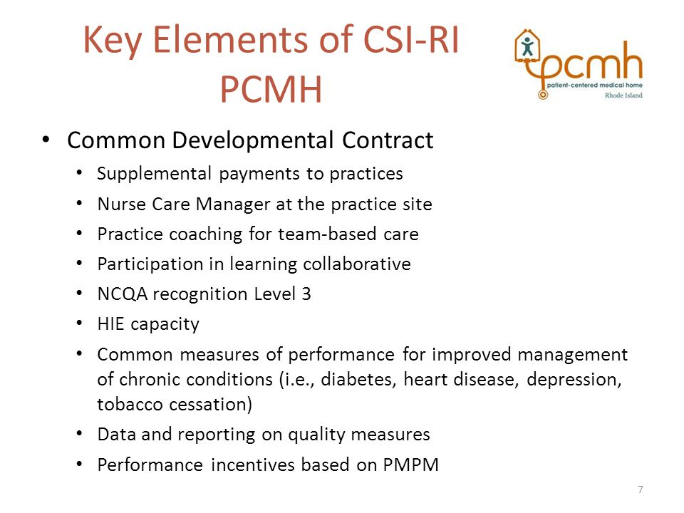 Key Elements of CSI-RI PCMH Common Developmental Contract Supplemental payments to practices Nurse Care Manager at the practice site Practice coaching for team-based care Participation in learning collaborative NCQA recognition Level 3 HIE capacity Common measures of performance for improved management of chronic conditions (i.e., diabetes, heart disease, depression, tobacco cessation) Data and reporting on quality measures Performance incentives based on PMPM 7