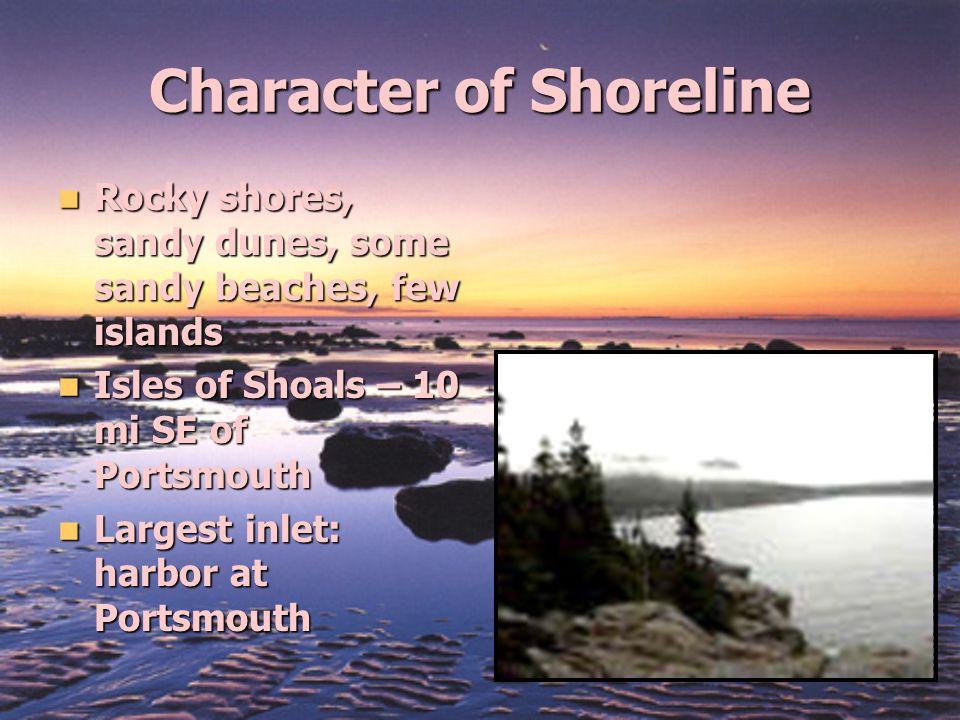 Character of Shoreline Rocky shores, sandy dunes, some sandy beaches, few islands Rocky shores, sandy dunes, some sandy beaches, few islands Isles of Shoals – 10 mi SE of Portsmouth Isles of Shoals – 10 mi SE of Portsmouth Largest inlet: harbor at Portsmouth Largest inlet: harbor at Portsmouth