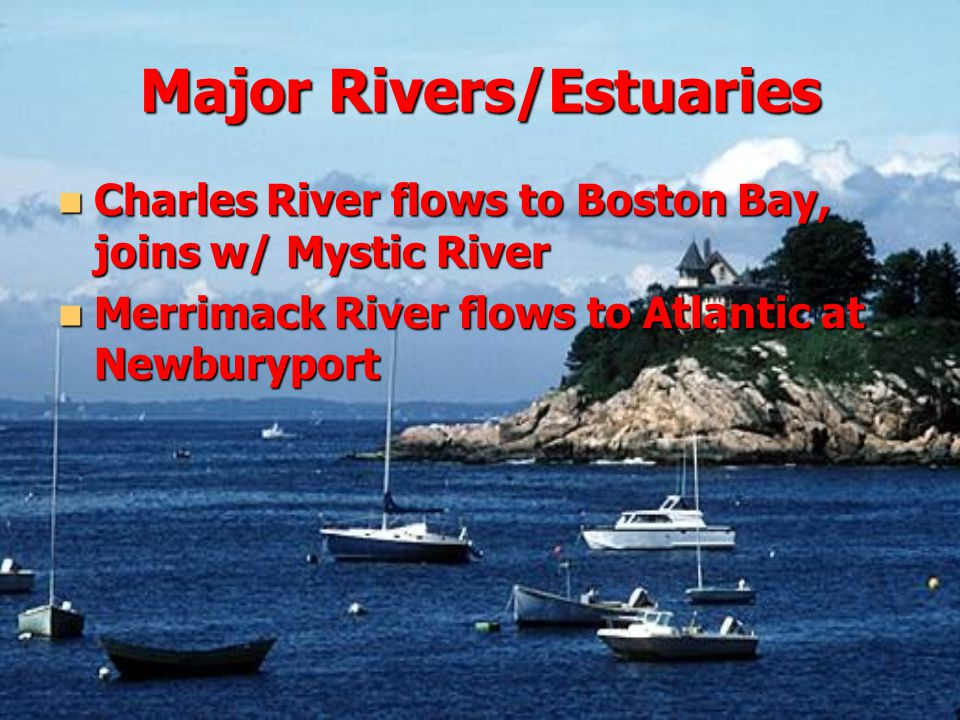 Major Rivers/Estuaries Charles River flows to Boston Bay, joins w/ Mystic River Charles River flows to Boston Bay, joins w/ Mystic River Merrimack River flows to Atlantic at Newburyport Merrimack River flows to Atlantic at Newburyport