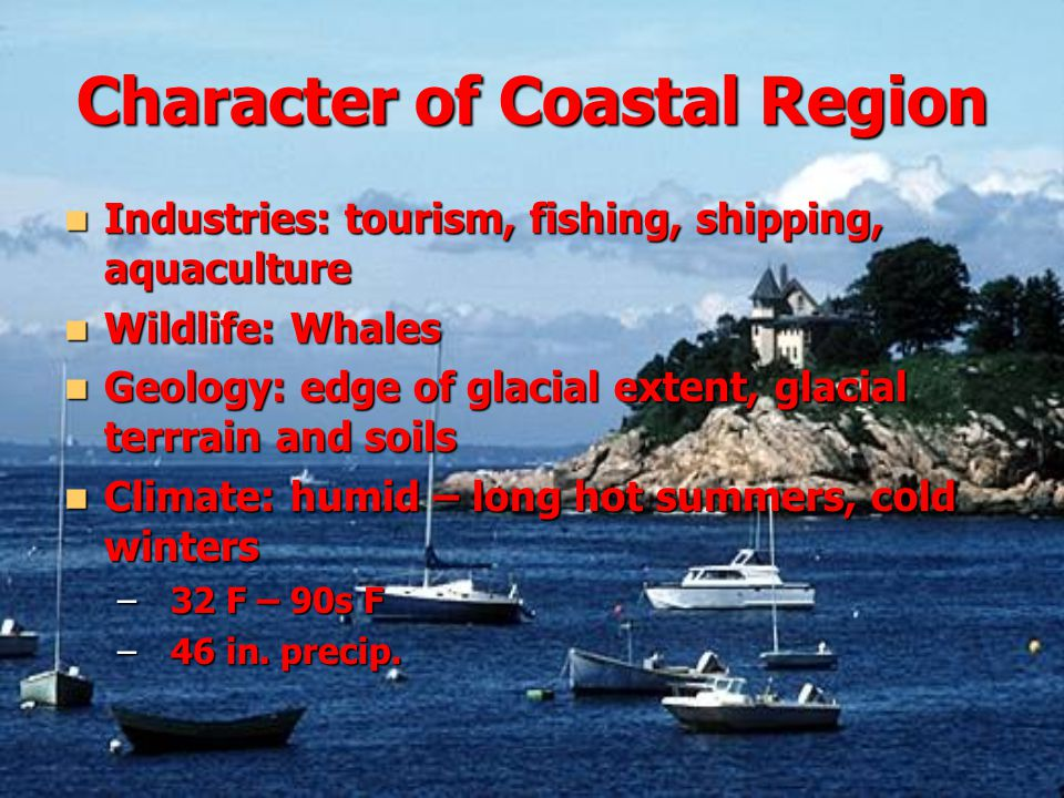 Character of Coastal Region Industries: tourism, fishing, shipping, aquaculture Industries: tourism, fishing, shipping, aquaculture Wildlife: Whales Wildlife: Whales Geology: edge of glacial extent, glacial terrrain and soils Geology: edge of glacial extent, glacial terrrain and soils Climate: humid – long hot summers, cold winters Climate: humid – long hot summers, cold winters –32 F – 90s F –46 in.