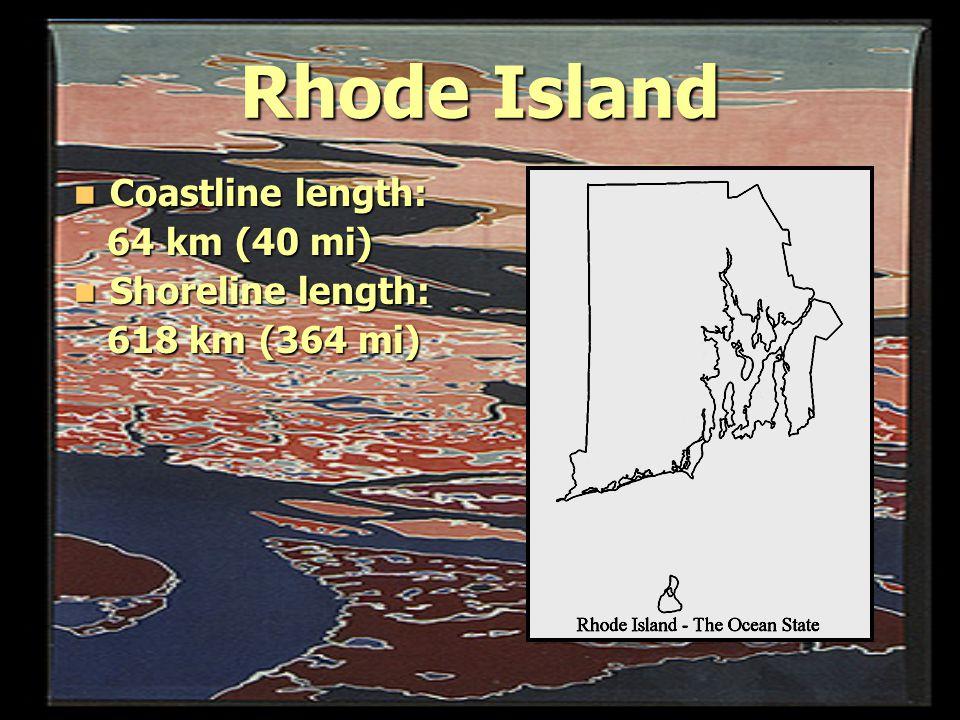 Rhode Island Coastline length: Coastline length: 64 km (40 mi) 64 km (40 mi) Shoreline length: Shoreline length: 618 km (364 mi) 618 km (364 mi)