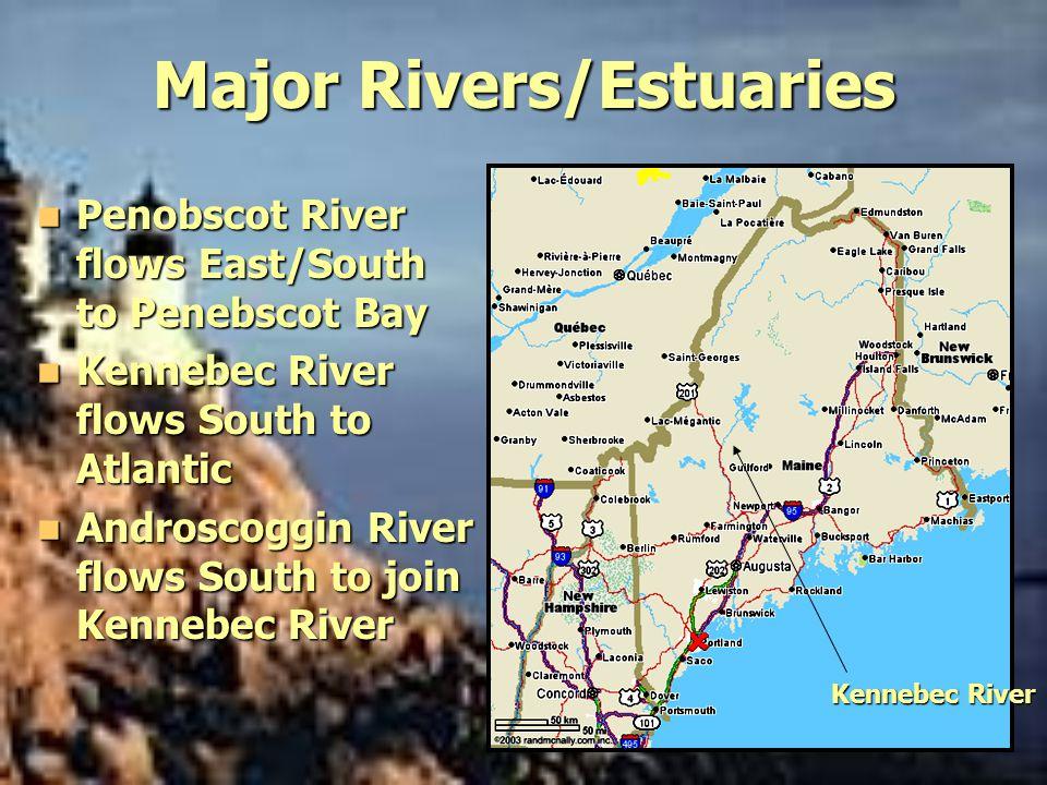 Major Rivers/Estuaries Penobscot River flows East/South to Penebscot Bay Penobscot River flows East/South to Penebscot Bay Kennebec River flows South to Atlantic Kennebec River flows South to Atlantic Androscoggin River flows South to join Kennebec River Androscoggin River flows South to join Kennebec River Kennebec River