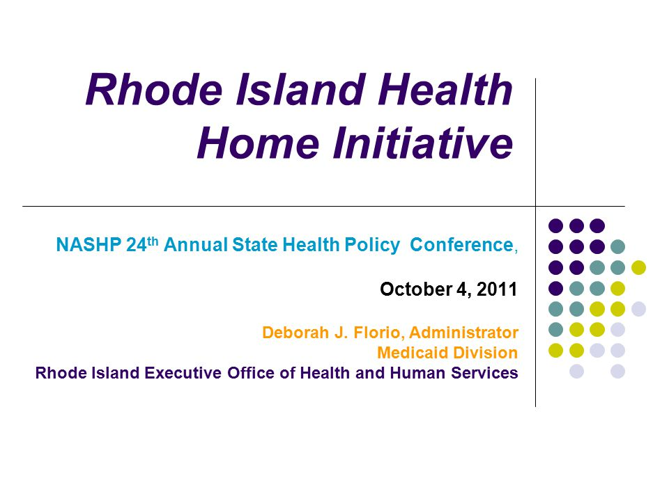 Rhode Island Health Home Initiative NASHP 24 th Annual State Health Policy Conference, October 4, 2011 Deborah J.