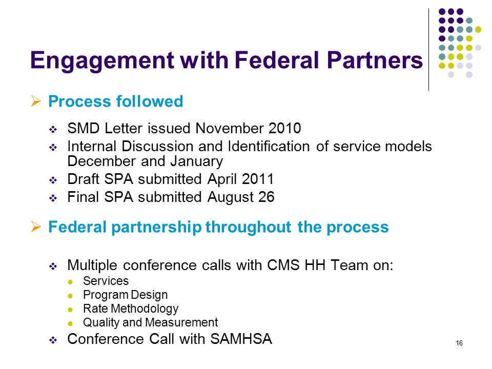16 Engagement with Federal Partners  Process followed  SMD Letter issued November 2010  Internal Discussion and Identification of service models December and January  Draft SPA submitted April 2011  Final SPA submitted August 26  Federal partnership throughout the process  Multiple conference calls with CMS HH Team on: Services Program Design Rate Methodology Quality and Measurement  Conference Call with SAMHSA