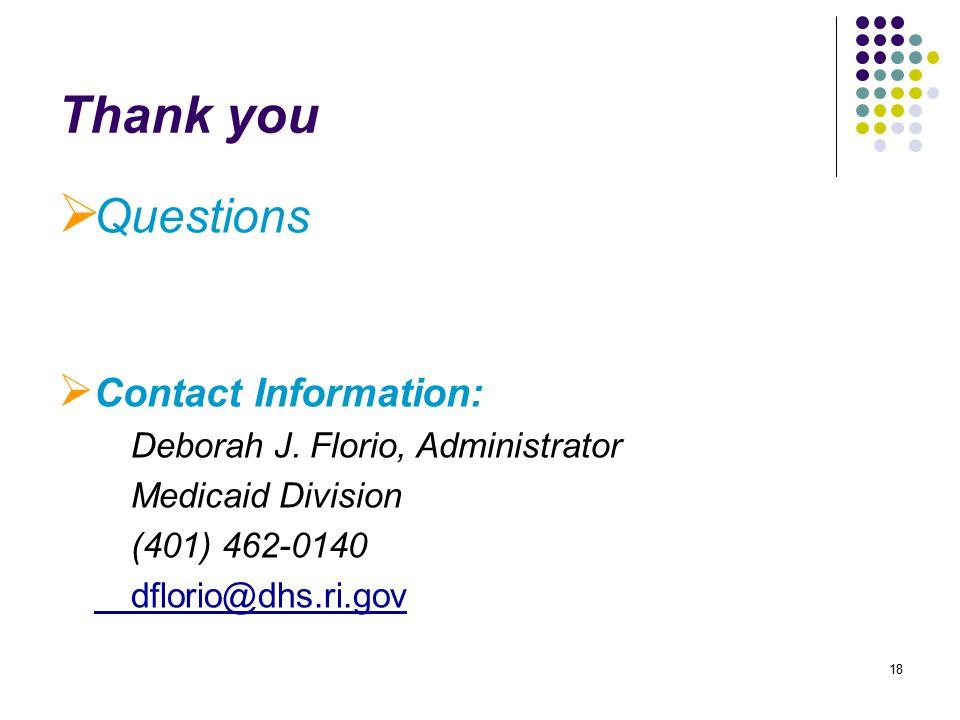 18 Thank you  Questions  Contact Information: Deborah J. Florio, Administrator Medicaid Division (401) 462-0140 dflorio@dhs.ri.gov