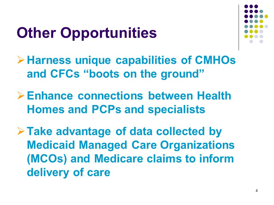 4 Other Opportunities  Harness unique capabilities of CMHOs and CFCs boots on the ground  Enhance connections between Health Homes and PCPs and specialists  Take advantage of data collected by Medicaid Managed Care Organizations (MCOs) and Medicare claims to inform delivery of care