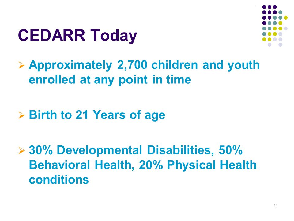 8 CEDARR Today  Approximately 2,700 children and youth enrolled at any point in time  Birth to 21 Years of age  30% Developmental Disabilities, 50% Behavioral Health, 20% Physical Health conditions