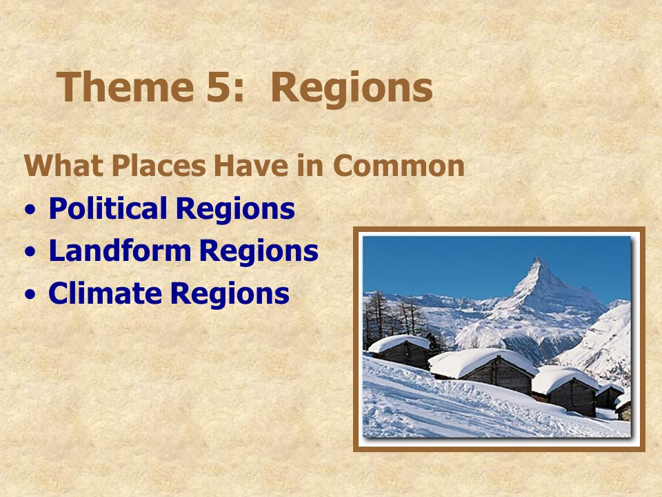 Theme 5: Regions What Places Have in Common Political Regions Landform Regions Climate Regions