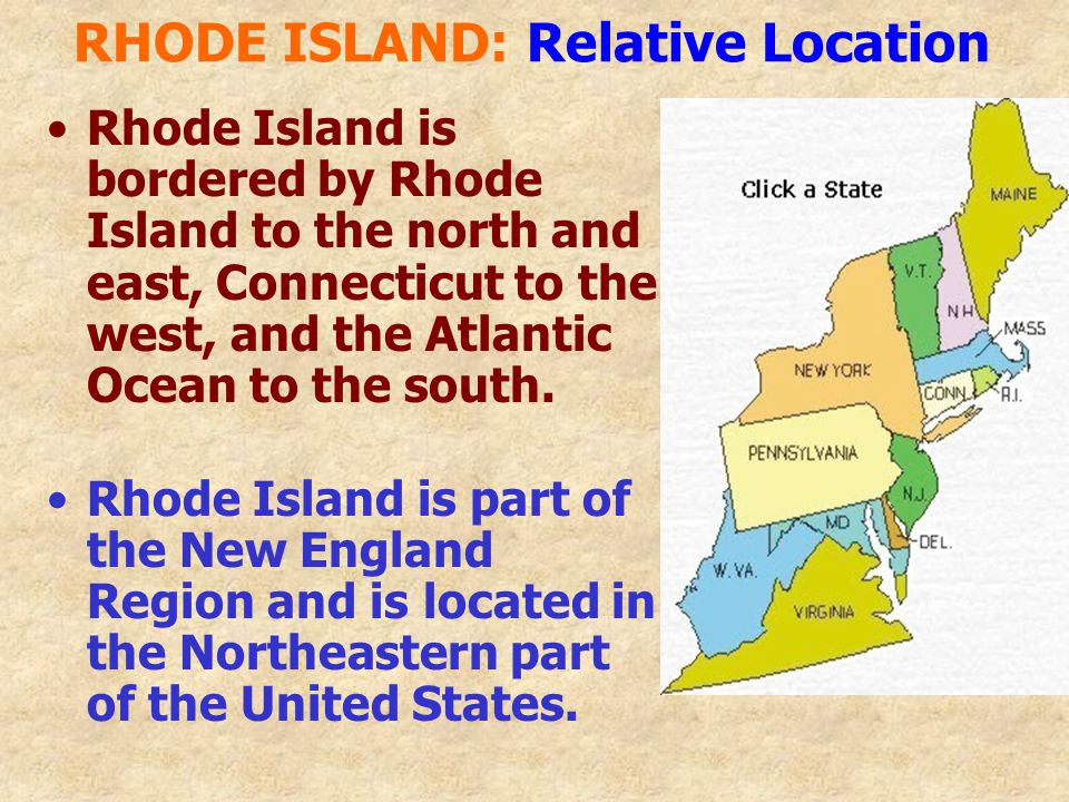 RHODE ISLAND: Relative Location Rhode Island is bordered by Rhode Island to the north and east, Connecticut to the west, and the Atlantic Ocean to the south.