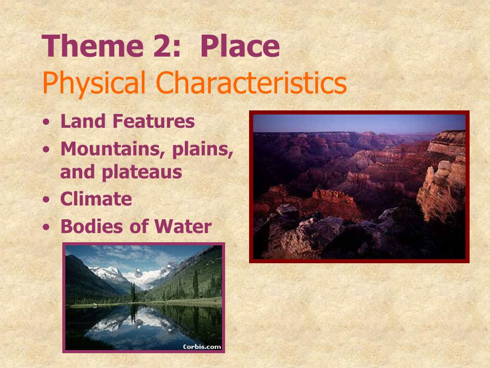 Theme 2: Place Physical Characteristics Land Features Mountains, plains, and plateaus Climate Bodies of Water