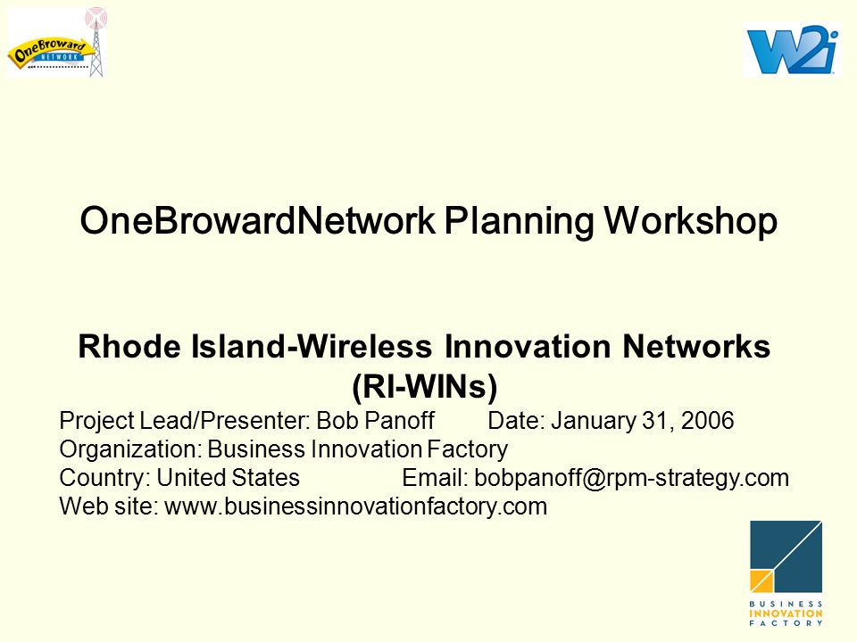 OneBrowardNetwork Planning Workshop Rhode Island-Wireless Innovation Networks (RI-WINs) Project Lead/Presenter: Bob PanoffDate: January 31, 2006 Organization: Business Innovation Factory Country: United StatesEmail: bobpanoff@rpm-strategy.com Web site: www.businessinnovationfactory.com