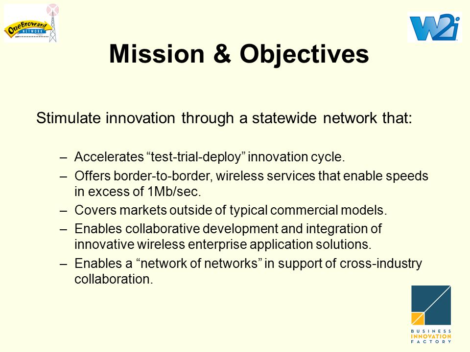 """Mission & Objectives Stimulate innovation through a statewide network that: –Accelerates """"test-trial-deploy"""" innovation cycle. –Offers border-to-borde"""