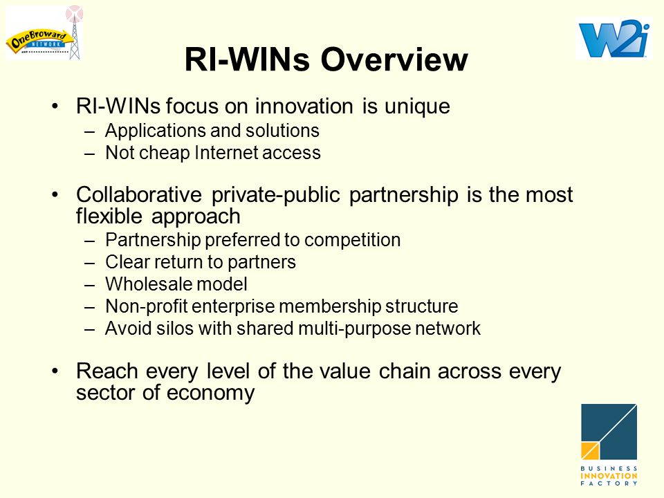 RI-WINs Overview RI-WINs focus on innovation is unique –Applications and solutions –Not cheap Internet access Collaborative private-public partnership is the most flexible approach –Partnership preferred to competition –Clear return to partners –Wholesale model –Non-profit enterprise membership structure –Avoid silos with shared multi-purpose network Reach every level of the value chain across every sector of economy