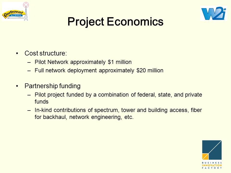Project Economics Cost structure: –Pilot Network approximately $1 million –Full network deployment approximately $20 million Partnership funding –Pilot project funded by a combination of federal, state, and private funds –In-kind contributions of spectrum, tower and building access, fiber for backhaul, network engineering, etc.