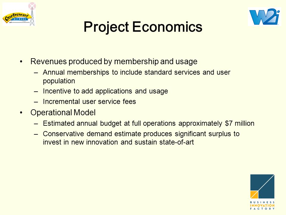 Project Economics Revenues produced by membership and usage –Annual memberships to include standard services and user population –Incentive to add applications and usage –Incremental user service fees Operational Model –Estimated annual budget at full operations approximately $7 million –Conservative demand estimate produces significant surplus to invest in new innovation and sustain state-of-art