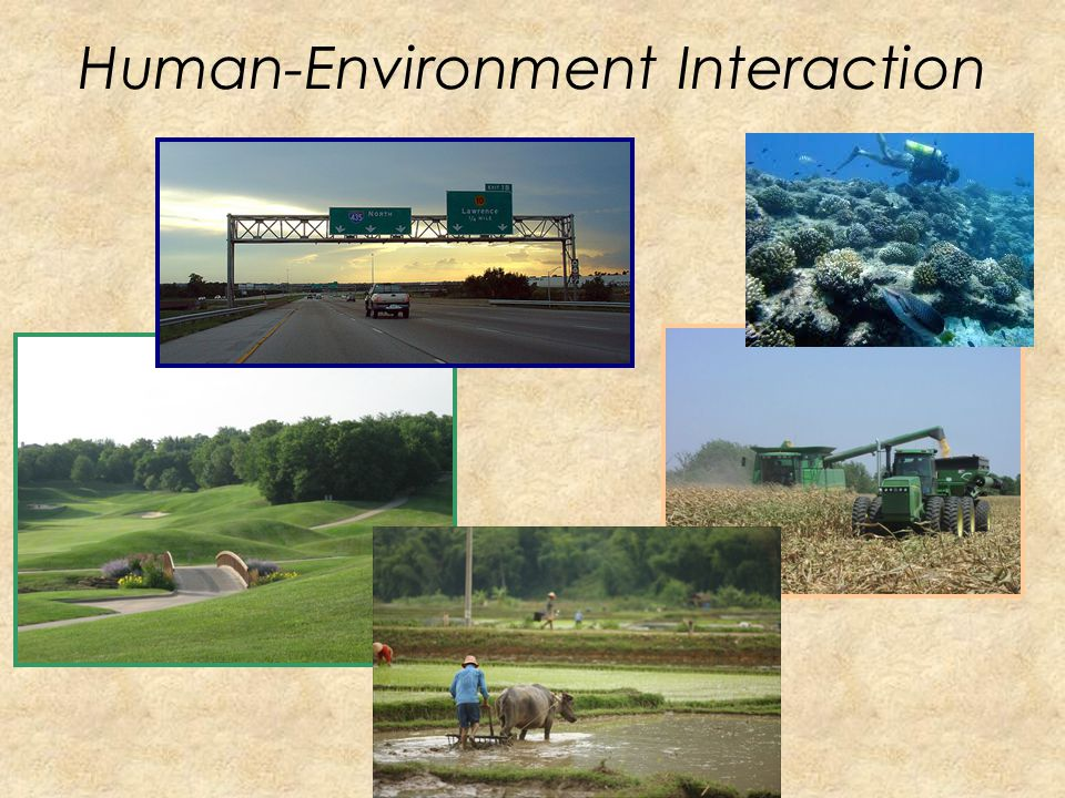 Human-Environment Interaction How people interact with their environment People... – Adapt to their environment – Modify their environment – Depend on