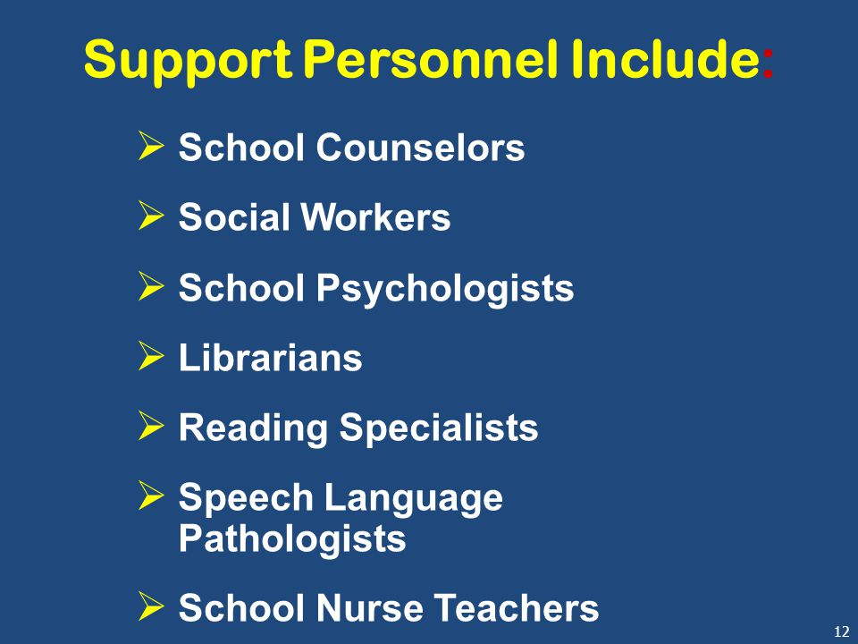 12 Support Personnel Include:  School Counselors  Social Workers  School Psychologists  Librarians  Reading Specialists  Speech Language Pathologists  School Nurse Teachers