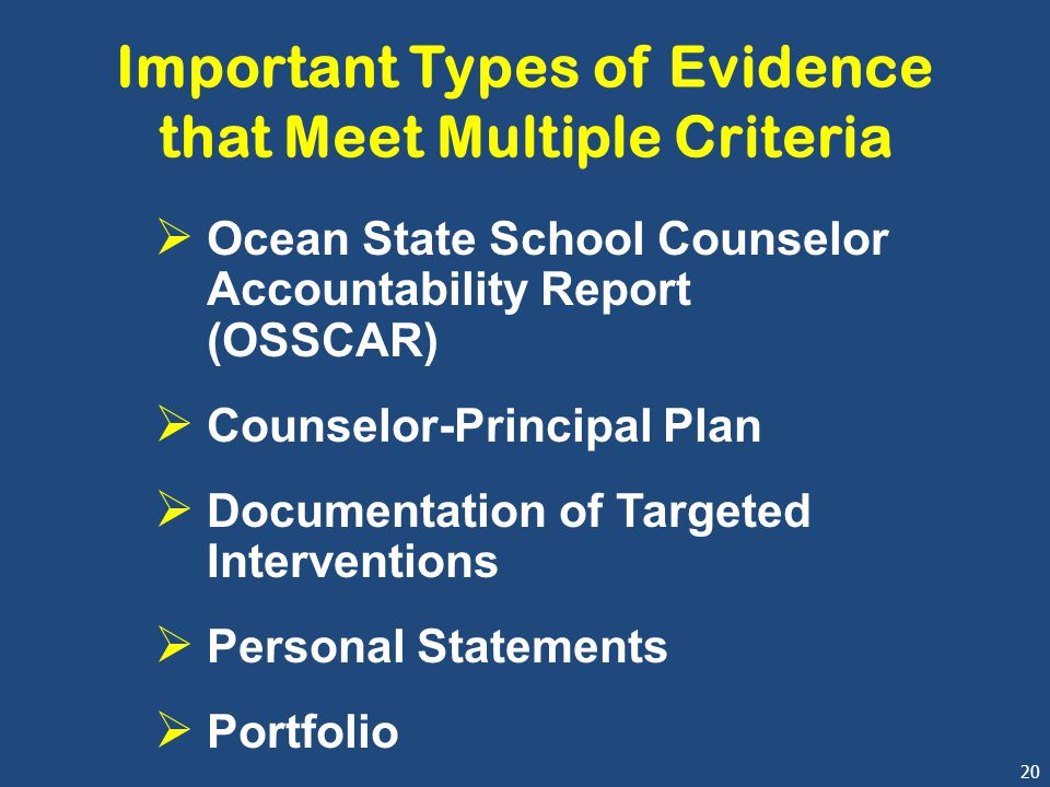 20 Important Types of Evidence that Meet Multiple Criteria  Ocean State School Counselor Accountability Report (OSSCAR)  Counselor-Principal Plan  Documentation of Targeted Interventions  Personal Statements  Portfolio