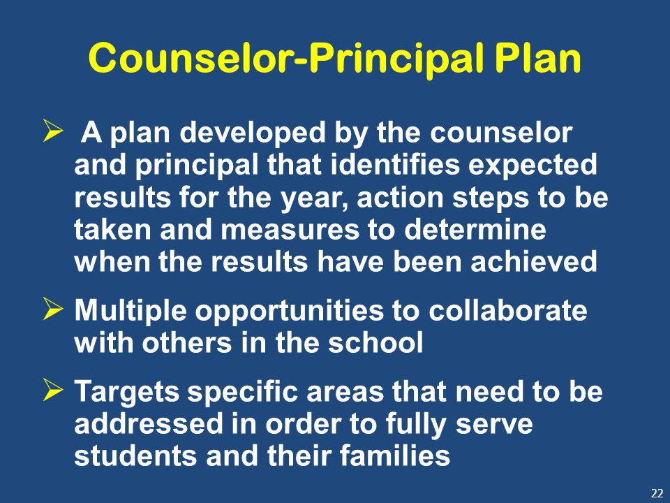 22 Counselor-Principal Plan  A plan developed by the counselor and principal that identifies expected results for the year, action steps to be taken and measures to determine when the results have been achieved  Multiple opportunities to collaborate with others in the school  Targets specific areas that need to be addressed in order to fully serve students and their families