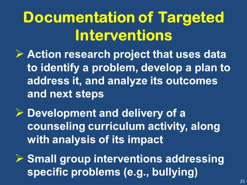 23 Documentation of Targeted Interventions  Action research project that uses data to identify a problem, develop a plan to address it, and analyze i