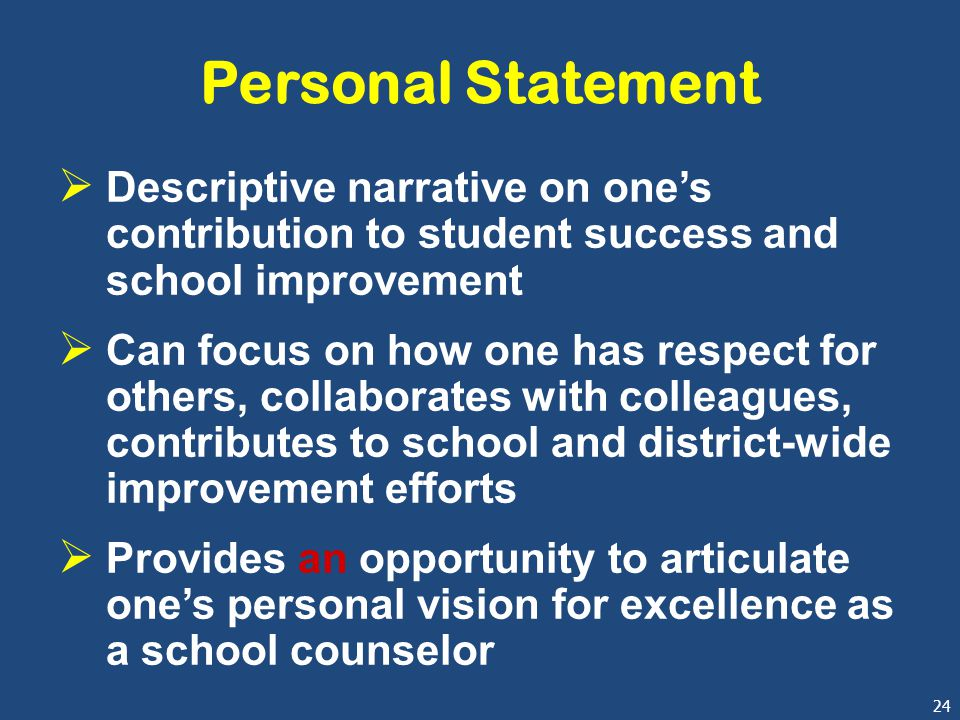 24 Personal Statement  Descriptive narrative on one's contribution to student success and school improvement  Can focus on how one has respect for others, collaborates with colleagues, contributes to school and district-wide improvement efforts  Provides an opportunity to articulate one's personal vision for excellence as a school counselor