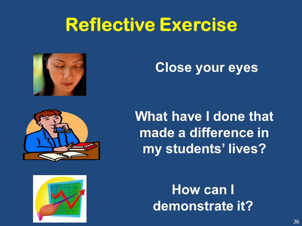 26 Reflective Exercise Close your eyes What have I done that made a difference in my students' lives.