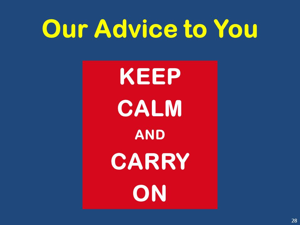28 Our Advice to You KEEP CALM AND CARRY ON