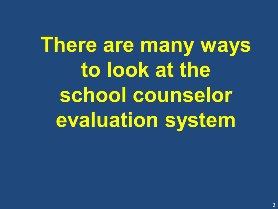 3 There are many ways to look at the school counselor evaluation system