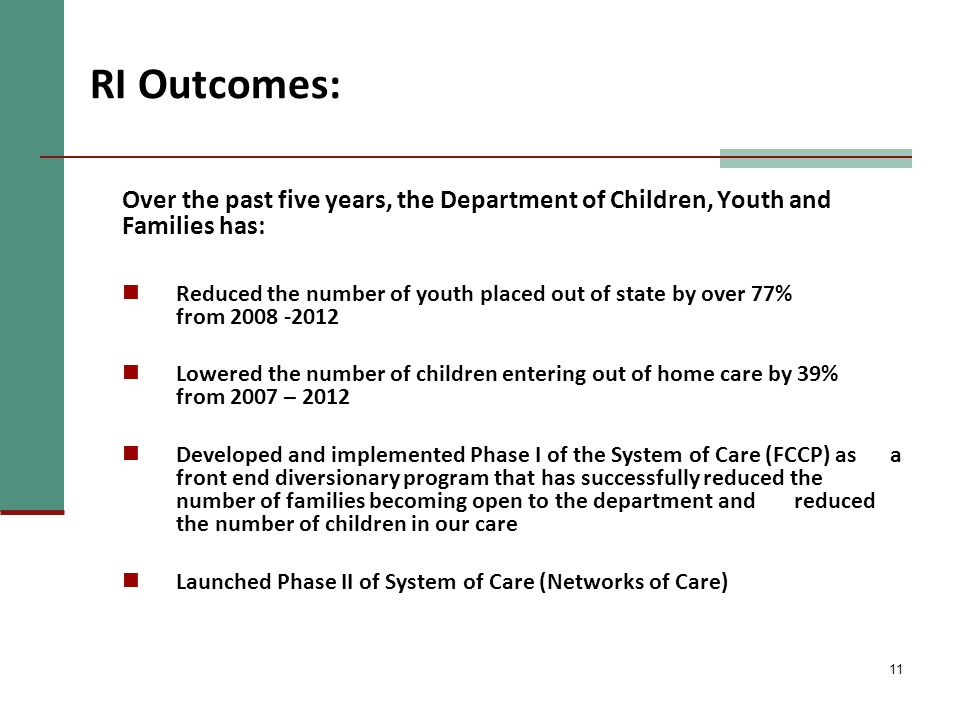 11 RI Outcomes: Over the past five years, the Department of Children, Youth and Families has: Reduced the number of youth placed out of state by over 77% from 2008 -2012 Lowered the number of children entering out of home care by 39% from 2007 – 2012 Developed and implemented Phase I of the System of Care (FCCP) as a front end diversionary program that has successfully reduced the number of families becoming open to the department and reduced the number of children in our care Launched Phase II of System of Care (Networks of Care)