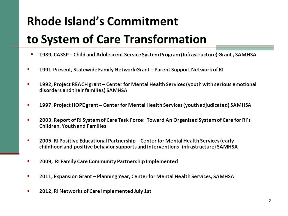 2 Rhode Island's Commitment to System of Care Transformation  1989, CASSP – Child and Adolescent Service System Program (Infrastructure) Grant, SAMHSA  1991-Present, Statewide Family Network Grant – Parent Support Network of RI  1992, Project REACH grant – Center for Mental Health Services (youth with serious emotional disorders and their families) SAMHSA  1997, Project HOPE grant – Center for Mental Health Services (youth adjudicated) SAMHSA  2003, Report of RI System of Care Task Force: Toward An Organized System of Care for RI's Children, Youth and Families  2005, RI Positive Educational Partnership – Center for Mental Health Services (early childhood and positive behavior supports and interventions- infrastructure) SAMHSA  2009, RI Family Care Community Partnership Implemented  2011, Expansion Grant – Planning Year, Center for Mental Health Services, SAMHSA  2012, RI Networks of Care Implemented July 1st