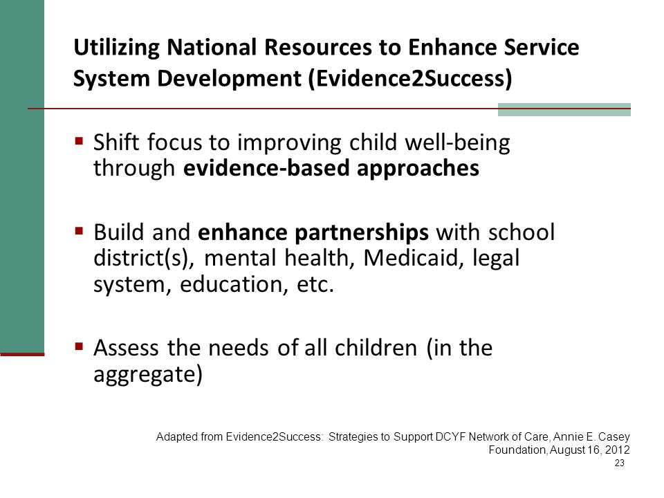 23  Shift focus to improving child well-being through evidence-based approaches  Build and enhance partnerships with school district(s), mental health, Medicaid, legal system, education, etc.
