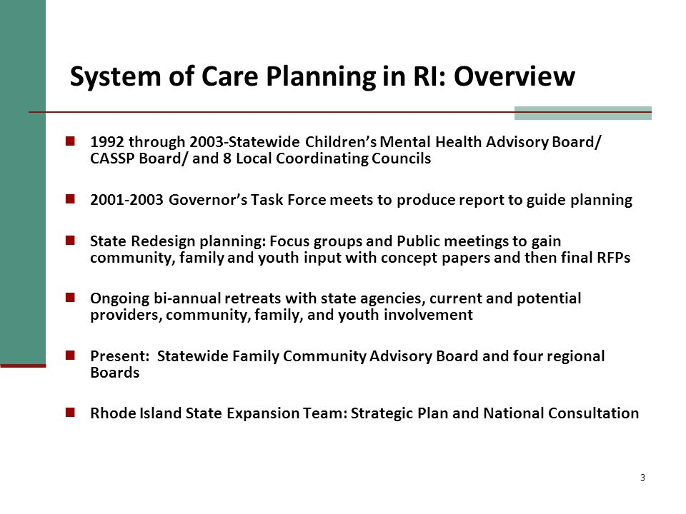 3 System of Care Planning in RI: Overview 1992 through 2003-Statewide Children's Mental Health Advisory Board/ CASSP Board/ and 8 Local Coordinating Councils 2001-2003 Governor's Task Force meets to produce report to guide planning State Redesign planning: Focus groups and Public meetings to gain community, family and youth input with concept papers and then final RFPs Ongoing bi-annual retreats with state agencies, current and potential providers, community, family, and youth involvement Present: Statewide Family Community Advisory Board and four regional Boards Rhode Island State Expansion Team: Strategic Plan and National Consultation