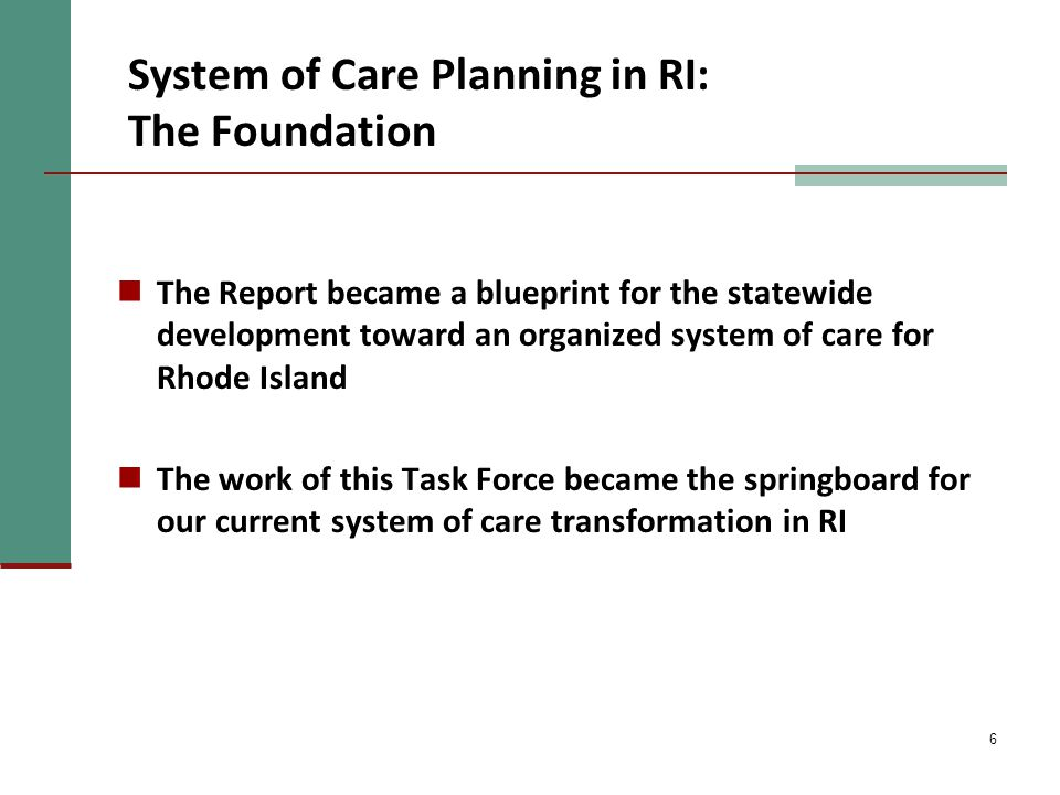 6 The Report became a blueprint for the statewide development toward an organized system of care for Rhode Island The work of this Task Force became the springboard for our current system of care transformation in RI System of Care Planning in RI: The Foundation