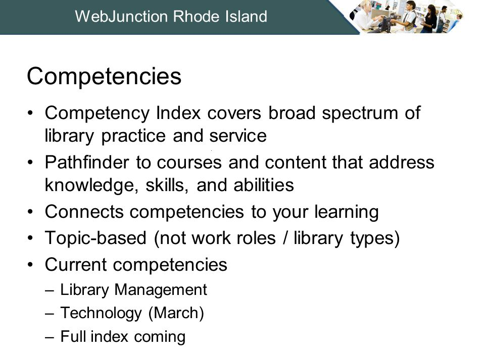 WebJunction Rhode Island Competency Index covers broad spectrum of library practice and service Pathfinder to courses and content that address knowledge, skills, and abilities Connects competencies to your learning Topic-based (not work roles / library types) Current competencies –Library Management –Technology (March) –Full index coming Competencies