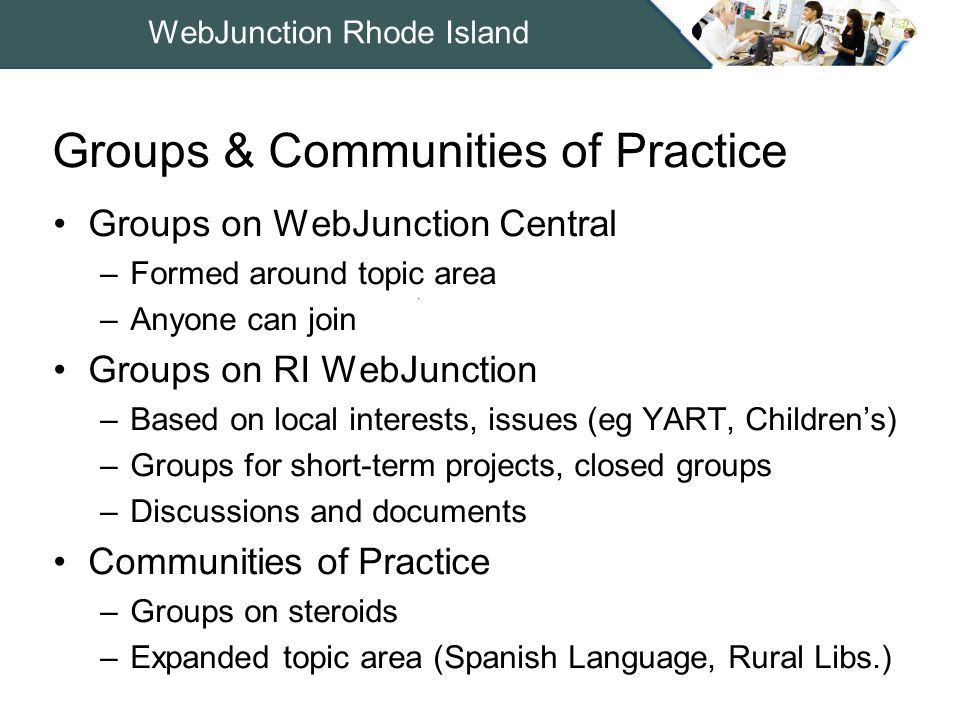 WebJunction Rhode Island Groups on WebJunction Central –Formed around topic area –Anyone can join Groups on RI WebJunction –Based on local interests, issues (eg YART, Children's) –Groups for short-term projects, closed groups –Discussions and documents Communities of Practice –Groups on steroids –Expanded topic area (Spanish Language, Rural Libs.) Groups & Communities of Practice